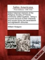 Select Historical Memoirs Of The Religious Society Of Friends, Commonly Called Quakers : Being A Succinct Account Of Their Character And Course During