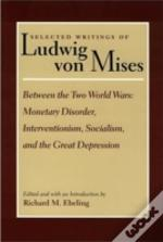 Selected Writings Of Ludwig Von Misesbetween The Two World Wars - Monetary Disorder, Interventionism, Socialism And The Great Depression