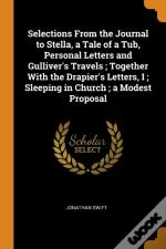 Selections From The Journal To Stella, A Tale Of A Tub, Personal Letters And Gulliver'S Travels ; Together With The Drapier'S Letters, I ; Sleeping In Church ; A Modest Proposal