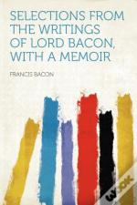 Selections From The Writings Of Lord Bacon, With A Memoir