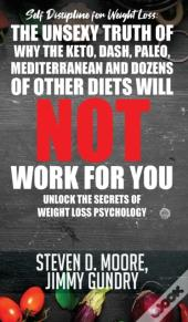 Self Discipline For Weight Loss: The Unsexy Truth Of Why The Keto, Dash, Paleo, Mediterranean And Dozens Of Other Diets Will Not Work For You: Unlock