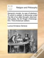 Seneca'S Morals, By Way Of Abstract. To Which Is Added, A Discourse Under The Title Of An After Thought. Adorned With Plates. By Sir Roger L'Estrange,