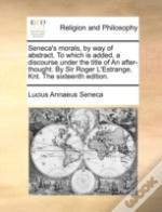 Seneca'S Morals, By Way Of Abstract. To Which Is Added, A Discourse Under The Title Of An After-Thought. By Sir Roger L'Estrange, Knt. The Sixteenth E