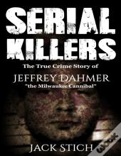 Serial Killers: 2 Books In 1! Two Of The Most Fascinating True Crime Stories Of Our Times! Ted Bundy & Jeffery Dahmer Together In One Combo!