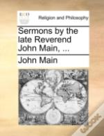 Sermons By The Late Reverend John Main, ...