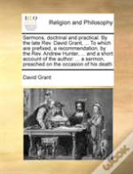 Sermons, Doctrinal And Practical. By The Late Rev. David Grant, ... To Which Are Prefixed, A Recommendation, By The Rev. Andrew Hunter, ... And A Shor