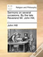 Sermons On Several Occasions. By The Late Reverend Mr. John Hill, ...