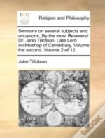 Sermons On Several Subjects And Occasions, By The Most Reverend Dr. John Tillotson, Late Lord Archbishop Of Canterbury. Volume The Second.  Volume 2 O