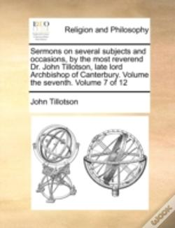 Wook.pt - Sermons On Several Subjects And Occasions, By The Most Reverend Dr. John Tillotson, Late Lord Archbishop Of Canterbury. Volume The Seventh.  Volume 7