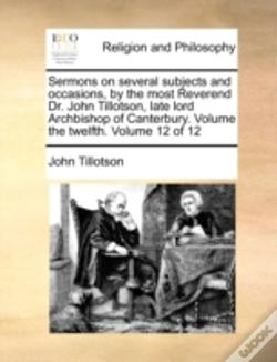 Wook.pt - Sermons On Several Subjects And Occasions, By The Most Reverend Dr. John Tillotson, Late Lord Archbishop Of Canterbury. Volume The Twelfth.  Volume 12