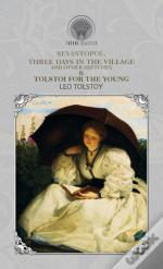 Sevastopol, Three Days In The Village, And Other Sketches & Tolstoi For The Young