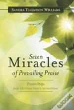 Seven Miracles Of Prevailing Praise: Proven Steps For Getting God'S Attention