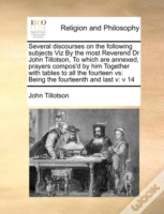 Several Discourses On The Following Subjects Viz  By The Most Reverend Dr John Tillotson,  To Which Are Annexed, Prayers Compos'D By Him  Together Wit