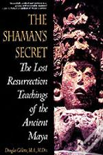 Shaman'S Secret: The Lost Resurrection Teachings Of The Ancient Maya