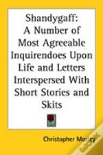 Shandygaff: A Number Of Most Agreeable Inquirendoes Upon Life And Letters Interspersed With Short Stories And Skits