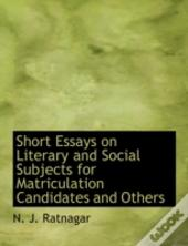 Short Essays On Literary And Social Subjects For Matriculation Candidates And Others