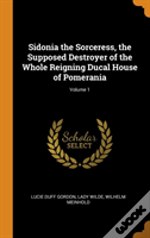 Sidonia The Sorceress, The Supposed Destroyer Of The Whole Reigning Ducal House Of Pomerania; Volume 1