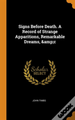 Signs Before Death. A Record Of Strange Apparitions, Remarkable Dreams, &C