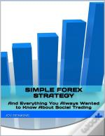 Simple Forex Trading Strategy: Plus Everything You Always Wanted To Know About Social Trading