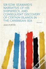 Sir Edw. Seaward'S Narrative Of His Shipwreck, And Consequent Discovery Of Certain Islands In The Caribbean Sea Volume 1