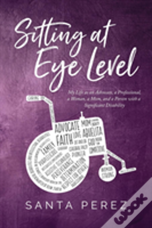 Sitting At Eye Level: My Life As An Advocate, A Professional, A Woman, A Mom And A Person With A Significant Disability
