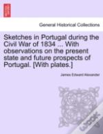 Sketches In Portugal During The Civil War Of 1834 ... With Observations On The Present State And Future Prospects Of Portugal. (With Plates.)