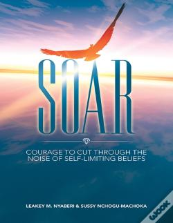 Wook.pt - Soar: Courage To Cut Through The Noise Of Self-Limiting Beliefs
