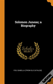 Solomon Juneau; A Biography