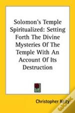 Solomon'S Temple Spiritualized: Setting Forth The Divine Mysteries Of The Temple With An Account Of Its Destruction