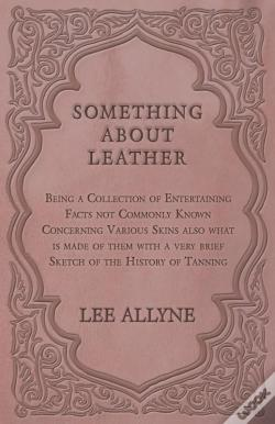 Wook.pt - Something About Leather - Being A Collection Of Entertaining Facts Not Commonly Known Concerning Various Skins Also What Is Made Of Them With A Very Brief Sketch Of The History Of Tanning