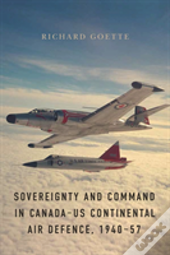 Sovereignty And Command In Canada-Us Continental Air Defence, 1940-57