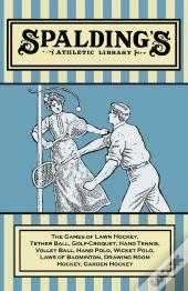 Spalding'S Athletic Library - The Games Of Lawn Hockey, Tether Ball, Golf-Croquet, Hand Tennis, Volley Ball, Hand Polo, Wicket Polo, Laws Of Badminton, Drawing Room Hockey, Garden Hockey