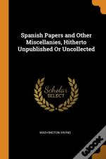 Spanish Papers And Other Miscellanies, Hitherto Unpublished Or Uncollected