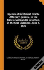 Speech Of Sir Robert Heath, Attorney-General, In The Case Of Alexander Leighton, In The Star Chamber, June 4, 1630