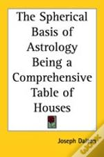 Spherical Basis Of Astrology Being A Comprehensive Table Of Houses