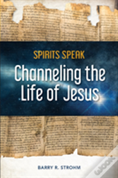 Spirits Speak: Channeling The Life Of Jesus