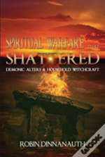 Spiritual Warfare That Shattered Demonic Alters & Household Witchcraft