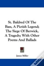 St. Baldred Of The Bass, A Pictish Legend; The Siege Of Berwick, A Tragedy; With Other Poems And Ballads