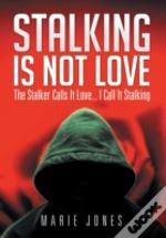 Stalking Is Not Love: The Stalker Calls It Love... I Call It Stalking
