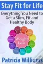 Stay Fit For Life: Everything You Need To Get A Slim, Fit And Healthy Body