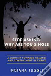 Stop Asking Why Are You Single: A Journey Towards Healing And Contentment In Christ