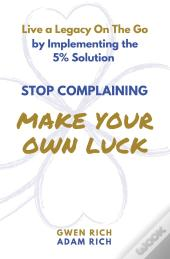 Stop Complaining - Make Your Own Luck