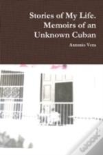 Stories Of My Life. Memoirs Of An Unknown Cuban