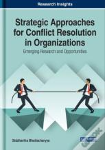 Strategic Approaches For Conflict Resolution In Organizations: Emerging Research And Opportunities