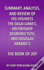 Summary, Analysis, And Review Of His Holiness The Dalai Lamas, Archbishop Desmond Tutu, And Douglas Abramss The Book Of Joy