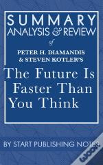 Summary, Analysis, And Review Of Peter H. Diamandis And Steven Kotler'S The Future Is Faster Than You Think
