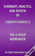 Summary, Analysis, And Review Of Timothy Ferrisss The 4-Hour Workweek