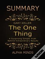 Summary: The One Thing By Gary Keller: A Surprising Simple Truth Behind Extraordinary Results