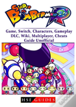 Super Bomberman R Game, Switch, Characters, Gameplay, Dlc, Wiki, Multiplayer, Cheats, Guide Unofficial