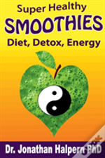 Super Healthy Smoothies For Detox, Diet & Energy: Nutritionally, Energetically & Seasonally Balanced Smoothies
